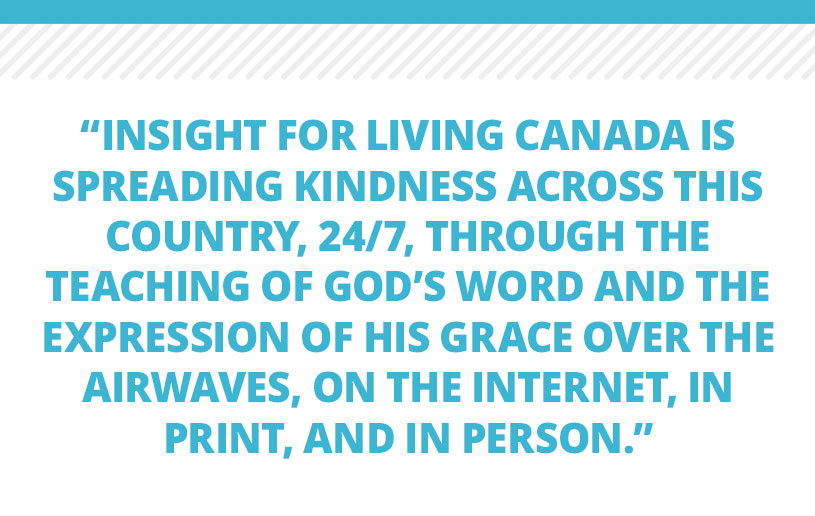 Insight for Living Canada is spreading kindness across this country, 24/7, through the teaching of God's Word and the expression of His grace over the airwaves, on the Internet, in print, and in person. Our strong commitment remains firm: spreading kindness to ALL!